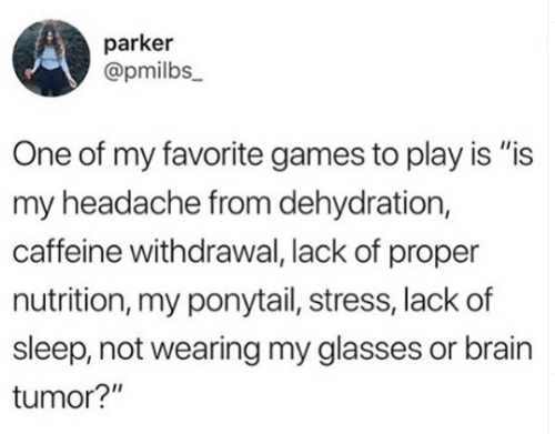 """Memes, Brain, and Games: parker  @pmilbs_  One of my favorite games to play is """"is  my headache from dehydration,  caffeine withdrawal, lack of proper  nutrition, my ponytail, stress, lack of  sleep, not wearing my glasses or brain  tumor?"""""""