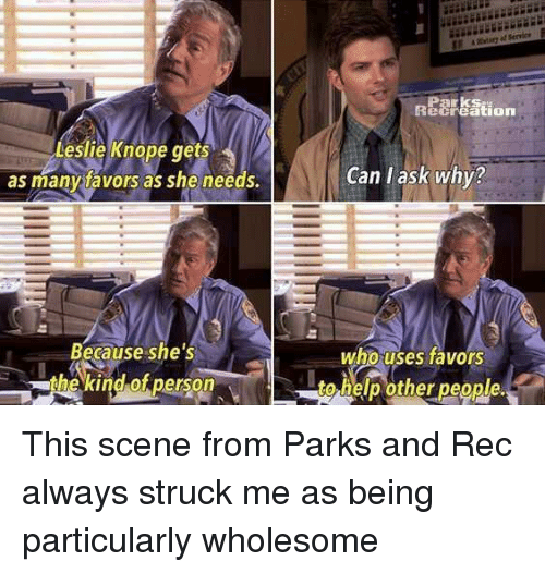 Leslie Knope, Help, and Wholesome: Parks  ecreation  Leslie Knope ts  as manytavors as she needs.  ge  Can l ask why?  Because she's  the kind of person  who uses favors  to help other people. <p>This scene from Parks and Rec always struck me as being particularly wholesome</p>