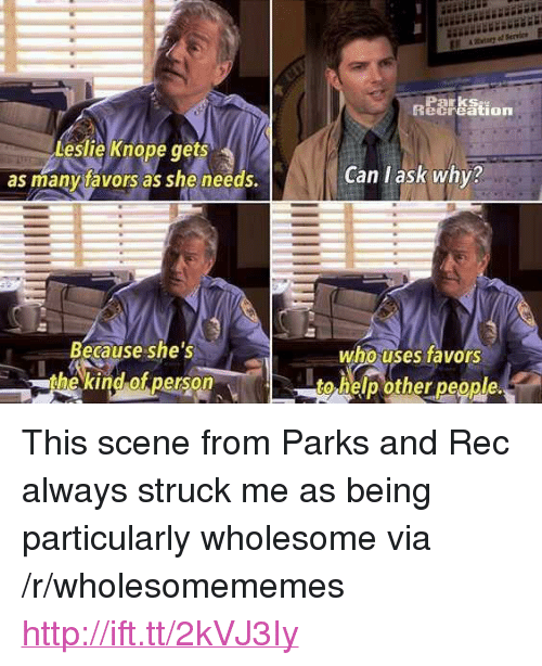 """Leslie Knope, Help, and Http: Parks  ecreation  Leslie Knope ts  as manytavors as she needs.  ge  Can l ask why?  Because she's  the kind of person  who uses favors  to help other people. <p>This scene from Parks and Rec always struck me as being particularly wholesome via /r/wholesomememes <a href=""""http://ift.tt/2kVJ3Iy"""">http://ift.tt/2kVJ3Iy</a></p>"""