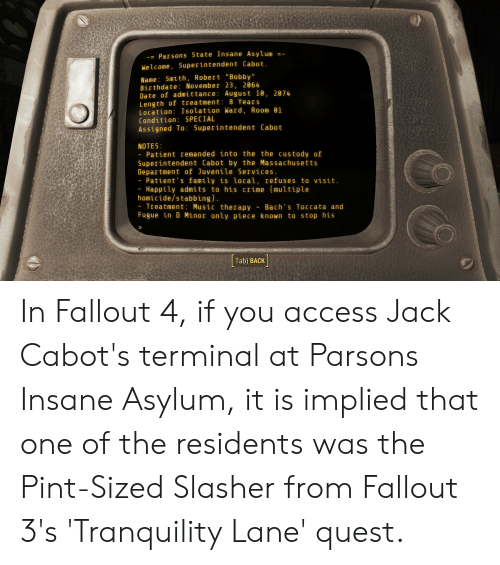 """Crime, Fallout 4, and Family: -= Parsons State Insane Asylum =  -  Welcome, 5uperintendent Cabot.  Name: Smith, Robert """"Bobby""""  Birthdate: November 23, 2864  Date of admittance: August 10, 2074  Length of treatment: 8 Years  Location: Isolation Ward, Room 01  Condition: SPECIAL  Assigned To: Superintendent Cabot  NOTES  Patient remanded into the the custody of  Superintendent Cabot by the Massachusetts  Department of Juvenile Services.  Patient's family is local, refuses to visit.  Happily admits to his crime (multiple  homicide/stabbing).  Treatment: Music therapy Bach's Toccata and  Fugue in D Minor only piece known to stop his  Tab) BACK In Fallout 4, if you access Jack Cabot's terminal at Parsons Insane Asylum, it is implied that one of the residents was the Pint-Sized Slasher from Fallout 3's 'Tranquility Lane' quest."""