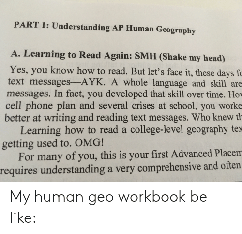 Be Like, College, and Head: PART 1: Understanding AP Human Geography  A. Learning to Read Again: SMH (Shake my head)  Yes, you know how to read. But let's face it, these days fc  text messages-AYK. A whole language and skill are  messages. In fact, you developed that skill over time. Ho  cell phone plan and several crises at school, you worke  better at writing and reading text messages. Who knew th  Learning how to read a college-level geography tex  getting used to. OMG!  For many of you, this is your first Advanced Placem  requires understanding a very comprehensive and often My human geo workbook be like: