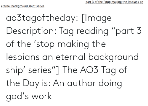 """God, Target, and Tumblr: part 3 of the """"stop making the lesbians an  eternal background ship"""" series  .......... ao3tagoftheday:  [Image Description: Tag reading """"part 3 of the 'stop making the lesbians an eternal background ship' series""""]  The AO3 Tag of the Day is: An author doing god's work"""