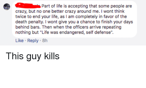 """Crazy, Life, and Death: Part of life is accepting that some people are  crazy, but no one better crazy around me. I wont think  twice to end your life, as I am completely in favor of the  death penalty. I wont give you a chance to finish your days  behind bars. Then when the officers arrive repeating  nothing but """"Life was endangered, self defense""""  Like Reply 8h"""