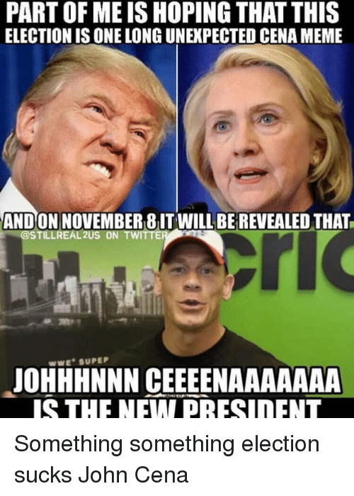 John Cena, Presidents, and Hope: PART OF MEIS HOPING THATTHIS  ELECTIONIS ONE LONG UNEXPECTED CENA MEME  ANDO  WILL BE REVEALED THAT  @STILLREAL2US ON TWITT  WWE SUPEP  JOHHHNNN CEEEENAAAAAAA  IS THE NEW PRESIDENT Something something election sucks John Cena