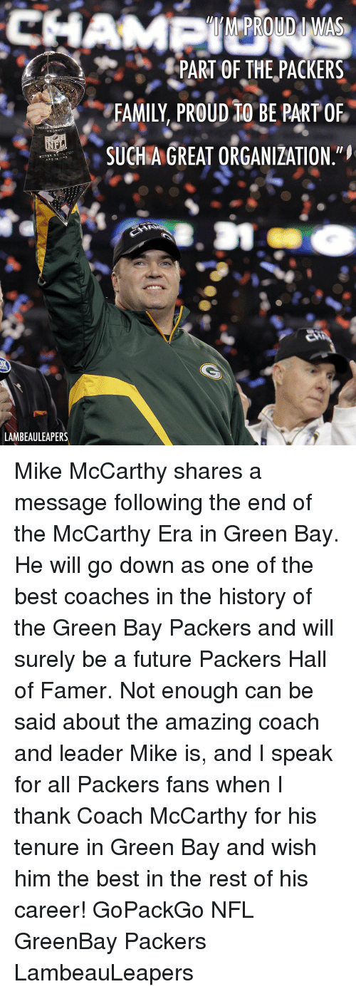 Family, Future, and Green Bay Packers: PART OF THE,PACKERS  FAMILY, PROuD tO BE PART OF  SUCHAGREAT ORGANIZATION  LAMBEAULEAPERS Mike McCarthy shares a message following the end of the McCarthy Era in Green Bay. He will go down as one of the best coaches in the history of the Green Bay Packers and will surely be a future Packers Hall of Famer. Not enough can be said about the amazing coach and leader Mike is, and I speak for all Packers fans when I thank Coach McCarthy for his tenure in Green Bay and wish him the best in the rest of his career! GoPackGo NFL GreenBay Packers LambeauLeapers