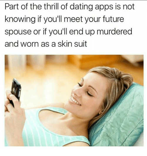 Dating, Future, and Memes: Part of the thrill of dating apps is not  knowing if you'll meet your future  spouse or if you'll end up murdered  and worn as a skin suit