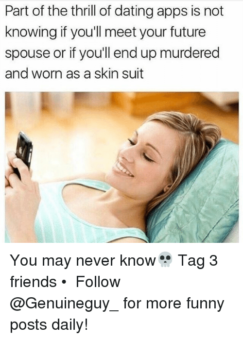 Dating, Friends, and Funny: Part of the thrill of dating apps is not  knowing if you'll meet your future  spouse or if you'll end up murdered  and worn as a skin suit You may never know💀 Tag 3 friends • ➫➫➫ Follow @Genuineguy_ for more funny posts daily!