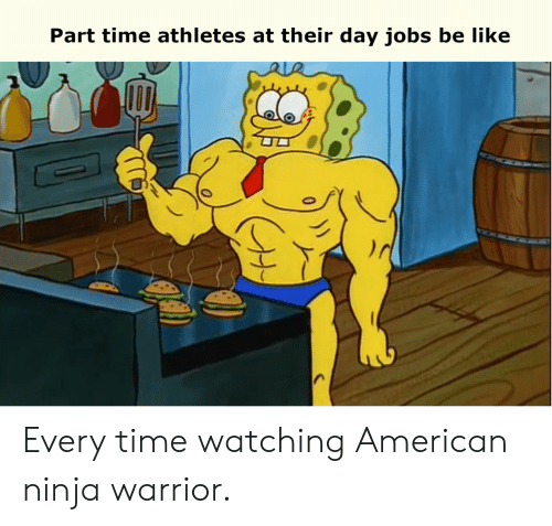 Be Like, American, and Jobs: Part time athletes at their day jobs be like Every time watching American ninja warrior.