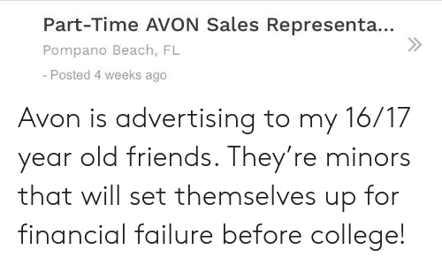 Avon, College, and Friends: Part-Time AVON Sales Representa...  Pompano Beach, FL  -Posted 4 weeks ago Avon is advertising to my 16/17 year old friends. They're minors that will set themselves up for financial failure before college!