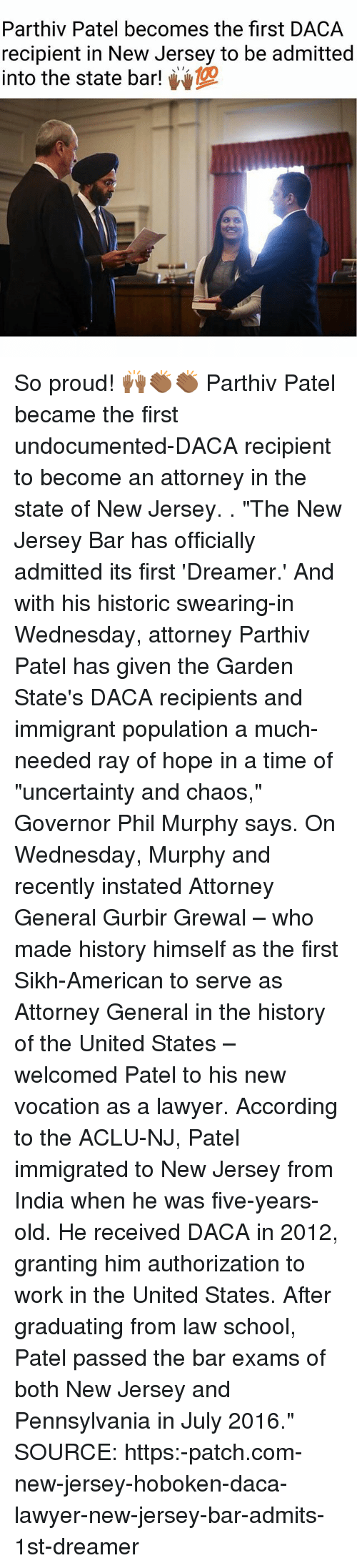 "Lawyer, Memes, and School: Parthiv Patel becomes the first DACA  recipient in New Jersey to be admitted  into the state bar! So proud! 🙌🏾👏🏾👏🏾 Parthiv Patel became the first undocumented-DACA recipient to become an attorney in the state of New Jersey. . ""The New Jersey Bar has officially admitted its first 'Dreamer.' And with his historic swearing-in Wednesday, attorney Parthiv Patel has given the Garden State's DACA recipients and immigrant population a much-needed ray of hope in a time of ""uncertainty and chaos,"" Governor Phil Murphy says. On Wednesday, Murphy and recently instated Attorney General Gurbir Grewal – who made history himself as the first Sikh-American to serve as Attorney General in the history of the United States – welcomed Patel to his new vocation as a lawyer. According to the ACLU-NJ, Patel immigrated to New Jersey from India when he was five-years-old. He received DACA in 2012, granting him authorization to work in the United States. After graduating from law school, Patel passed the bar exams of both New Jersey and Pennsylvania in July 2016."" SOURCE: https:-patch.com-new-jersey-hoboken-daca-lawyer-new-jersey-bar-admits-1st-dreamer"