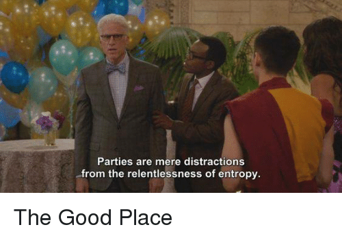 Memes, Good, and 🤖: Parties are mere distractions  from the relentlessness of entropy. The Good Place