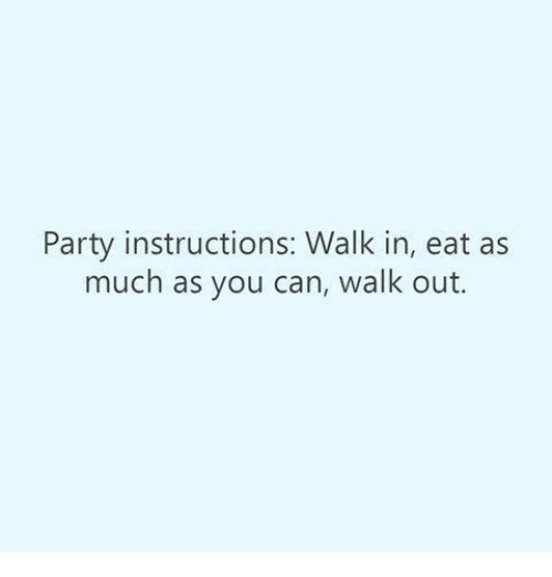 Memes, Party, and 🤖: Party instructions: Walk in, eat as  much as you can, walk out.