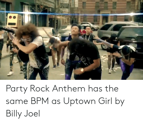 Party, Girl, and Billy Joel: Party Rock Anthem has the same BPM as Uptown Girl by Billy Joel