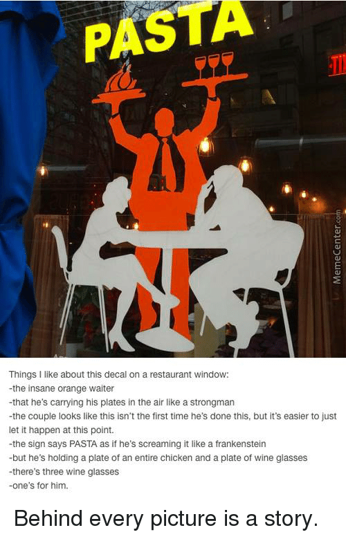 Memes, Scream, and Windows: PAS  Things I like about this decal on a restaurant window:  -the insane orange waiter  -that he's carrying his plates in the air like a strongman  -the couple looks like this isn't the first time he's done this, but it's easier to just  let it happen at this point.  -the sign says PASTA as if he's screaming it like a frankenstein  -but he's holding a plate of an entire chicken and a plate of wine glasses  -there's three wine glasses  -one's for him. Behind every picture is a story.