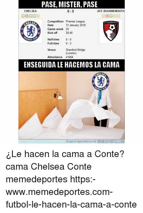 Chelsea, Memes, and Premier League: PASE, MISTER, PASE  CHELSEA  0-3  AFC BOURNEMOUTH  ILWDD  Competition Premier League  Date  Game week 25  Kick-off 2045  MELSE  31 January 2018  Half-time 0-0  Full-time 0-3  BALL  Stamford Bridge  (London)  Venue  Attendance 41464  ENSEGUIDA LE HACEMOS LA CAMA  BALL  Porque lo importante es reir MEMEDEPORTES.COM ¿Le hacen la cama a Conte? cama Chelsea Conte memedeportes https:-www.memedeportes.com-futbol-le-hacen-la-cama-a-conte