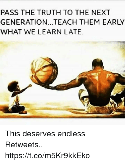 Truth, Next, and Them: PASS THE TRUTH TO THE NEXT  GENERATION.. TEACH THEM EARLY  WHAT WE LEARN LATE. This deserves endless Retweets.. https://t.co/m5Kr9kkEko