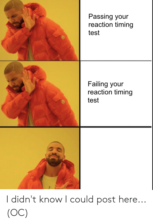 Test, Dank Memes, and Post: Passing your  reaction timing  test  Failing your  reaction timing  test I didn't know I could post here... (OC)