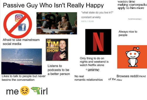 "Being Alone, Anime, and Netflix: Passive Guy Who lsn't Really Happy  wastes time  making starterpacks  apply to him more  ""what state do you live in?""  constant anxiety  8r8/15, 1:18 AM  You don't have any Sheps  Always nice to  people  Afraid to use mainstream  social media  THE  TIM  FERRISS  SHOW  Only thing to do on  nights and weekend is  watch Netflix alone  AsI say l don't want to kill myself  ldn't mind dying  Listens to  podcasts to be  a better personNo real  +anime  Browses reddit most  Likes to talk to people but never  beains the conversation  romantic relationships  of the day me😖🔫irl"