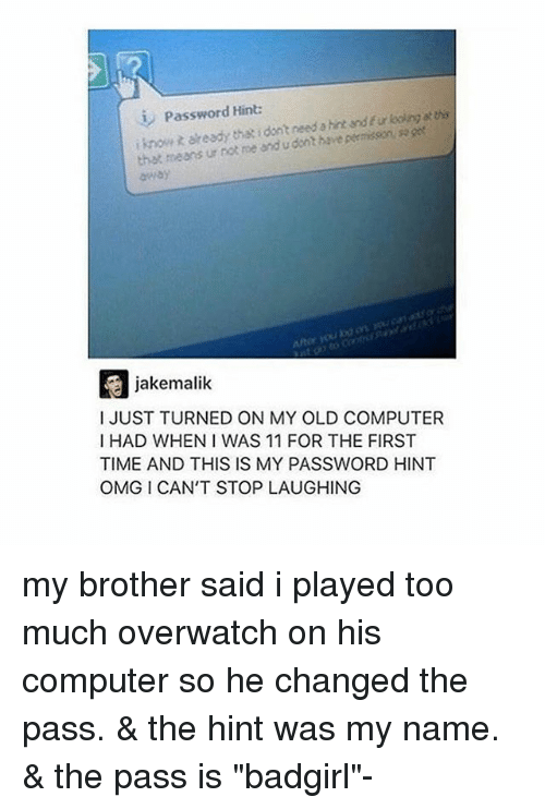 """Omg, Too Much, and Tumblr: Password Hint:  i knowt aready the idont need a hint and fur looing at thes  that means ur not me and udont have permisson, sa ge  away  jakemalik  I JUST TURNED ON MY OLD COMPUTER  I HAD WHEN I WAS 11 FOR THE FIRST  TIME AND THIS IS MY PASSWORD HINT  OMG I CAN'T STOP LAUGHING my brother said i played too much overwatch on his computer so he changed the pass. & the hint was my name. & the pass is """"badgirl""""-"""
