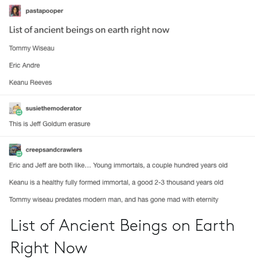 Earth, Good, and Ancient: pastapooper  List of ancient beings on earth right now  Tommy Wiseau  Eric Andre  Keanu Reeves  susiethemoderator  This is Jeff Goldum erasure  creepsandcrawlers  Eric and Jeff are both like... Young immortals, a couple hundred years old  Keanu is a healthy fully formed immortal, a good 2-3 thousand years old  meuedateemmanand has oone mad withetermy List of Ancient Beings on Earth Right Now