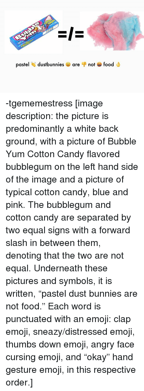 "Bunnies, Candy, and Emoji: pastel dustbunnies are not foodS -tgememestress   [image description: the picture is predominantly a white back ground, with a picture of Bubble Yum Cotton Candy flavored bubblegum on the left hand side of the image and a picture of typical cotton candy, blue and pink. The bubblegum and cotton candy are separated by two equal signs with a forward slash in between them, denoting that the two are not equal. Underneath these pictures and symbols, it is written, ""pastel dust bunnies are not food."" Each word is punctuated with an emoji: clap emoji, sneazy/distressed emoji, thumbs down emoji, angry face cursing emoji, and ""okay"" hand gesture emoji, in this respective order.]"