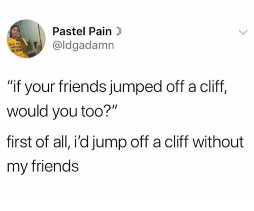 "Friends, Jumped, and Pain: Pastel Pain  aldgadamn  ""if your friends jumped off a cliff,  would you too?""  first of all, i'd jump off a cliff without  my friends"