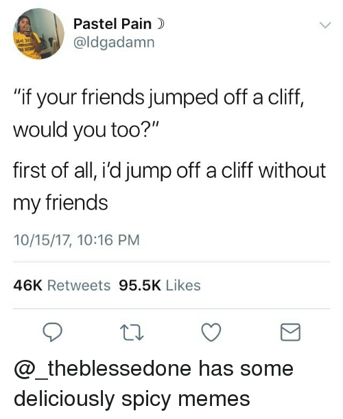 """Friends, Memes, and Dank Memes: Pastel Pain  @ldgadamn  4 31110  """"if your friends jumped off a cliff,  would you too?""""  first of all, i'd jump off a cliff without  my friends  10/15/17, 10:16 PM  46K Retweets 95.5K Likes @_theblessedone has some deliciously spicy memes"""