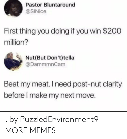 Dank, Memes, and Target: Pastor Bluntaround  @SINice  First thing you doing if you win $200  million?  Nut(But Don't)tella  @DammmnCam  Beat my meat. I need post-nut clarity  before l make my next move. . by PuzzledEnvironment9 MORE MEMES