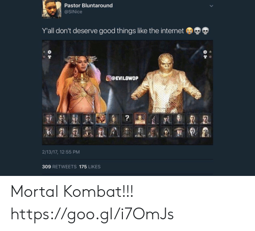 Internet, Mortal Kombat, and Good: Pastor Bluntaround  @SINice  Y'all don't deserve good things like the internet  O@EVILOWOP  2/13/17, 12:55 PM  309 RETWEETS 175 LIKES Mortal Kombat!!! https://goo.gl/i7OmJs
