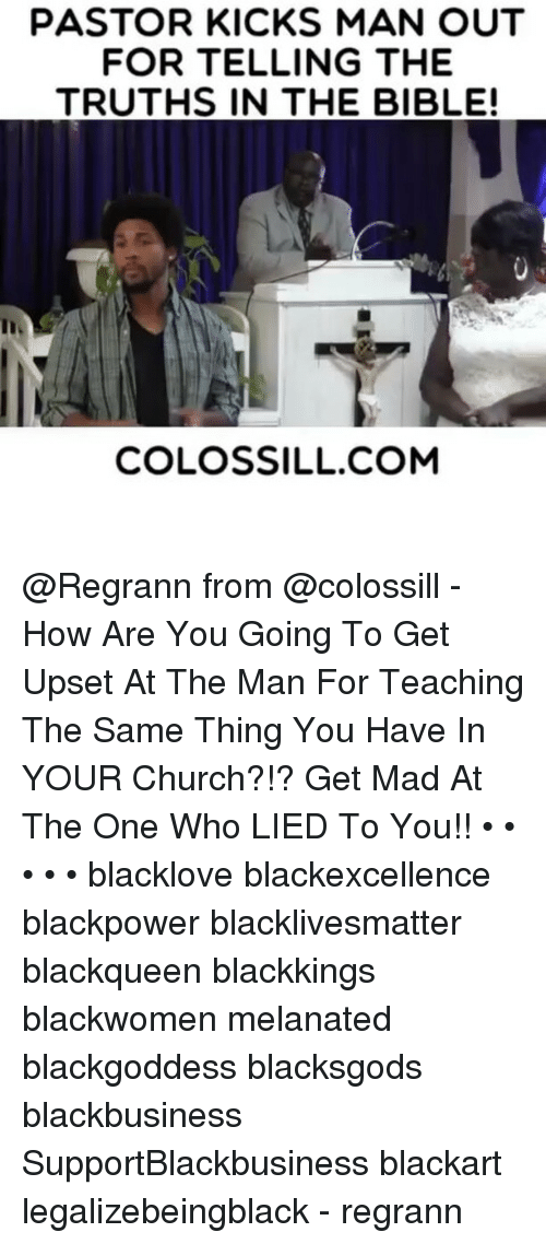 Church, Memes, and Bible: PASTOR KICKS MAN OUT  FOR TELLING THE  TRUTHS IN THE BIBLE!  COLOSSILL COM @Regrann from @colossill - How Are You Going To Get Upset At The Man For Teaching The Same Thing You Have In YOUR Church?!? Get Mad At The One Who LIED To You!! • • • • • blacklove blackexcellence blackpower blacklivesmatter blackqueen blackkings blackwomen melanated blackgoddess blacksgods blackbusiness SupportBlackbusiness blackart legalizebeingblack - regrann
