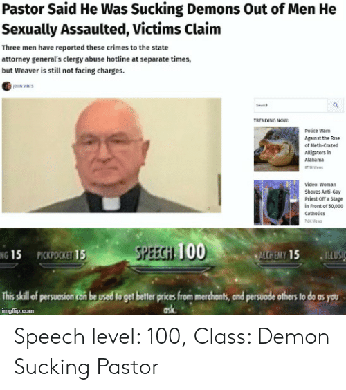 Funny, Police, and Alabama: Pastor Said He Was Sucking Demons Out of Men He  Sexually Assaulted, Victims Claim  Three men have reported these crimes to the state  attorney general's clergy abuse hotline at separate times,  but Weaver is still not facing charges.  Sech  TRENDING NOW  Police Warn  Against the Rise  of Meth-Crazed  Alligators in  Alabama  8 Vcs  Video: Woman  Shoves Anti-Gay  Priest Off a Stage  in Front of 50,000  catholics  7es  SPEECH TOO  PICKPOCKET 15  ALCHEMY 15  NG 15  TELUSIC  This skill of ersusion can be used to get bettr prices from merchonts, and persuode others to do as you  ask  imgflip.com Speech level: 100, Class: Demon Sucking Pastor