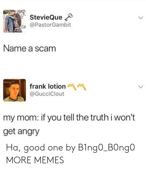 Dank, Memes, and Target: @PastorGambit  Name a scam  frank lotion  @GucciClout  my mom: if you tell the truth i won't  get angry Ha, good one by B1ng0_B0ng0 MORE MEMES