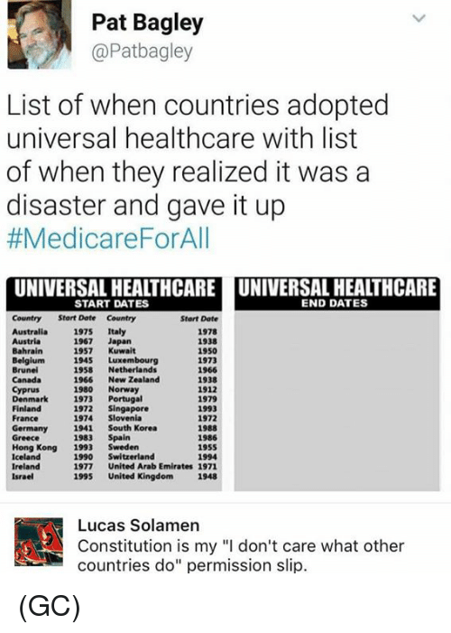 "Dating, Memes, and Australia: Pat Bagley  @Patbagley  List of when countries adopted  universal healthcare with list  of when they realized it was a  disaster and gave it up  #Medicare ForAll  UNIVERSAL HEALTHCARE UNIVERSAL HEALTHCARE  END DATES  START DATES  Country Start Date Country  Start Date  Australia  1975  Italy  1978  1938  1967  Japan  1950  Bahrain  1957  Kuwait  1945 Luxembourg  1973  Brunei  1958  Netherlands  1966  1966  New Zealand  1938  1980  Norway  1912  Denmark  1973  Portugal  1979  1972  Singapore  Finland  1993  1974 Slovenia  France  1972  Germany  1941 South Korea  1988  1983  Spain  1986  Greece  Hong Kong  1993  Sweden  1955  Iceland  1990  Switzerland  1994  Ireland  1977  United Arab Emirates 1971  1995  United Kingdom 1948  Israel  A! Constitution is my ""l don't care what other  Lucas Solamen  countries do"" permission slip. (GC)"