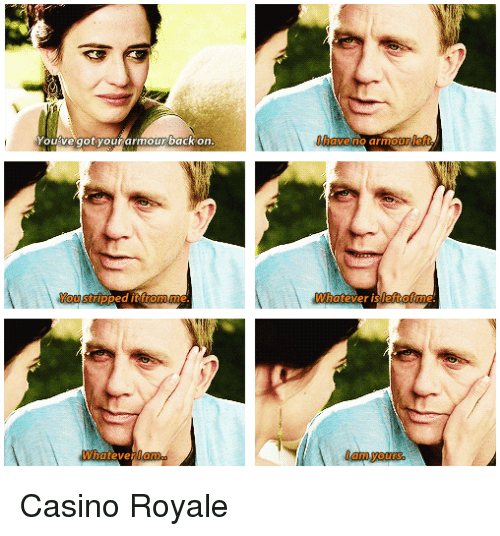 Casino, Got, and Casino Royale: pat  have no armour left.  ourve got your armourback on.  You stripped it from me  Whatever is left of me  Whatlam  I am yours  ever Casino Royale
