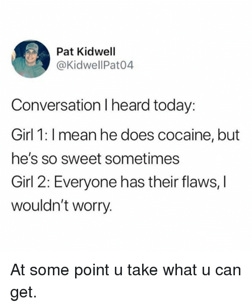Funny, Cocaine, and Girl: Pat Kidwell  @KidwellPat04  Conversation I heard today:  Girl 1: I mean he does cocaine, but  he's so sweet sometimes  Girl 2: Everyone has their flaws, I  wouldn't worry. At some point u take what u can get.