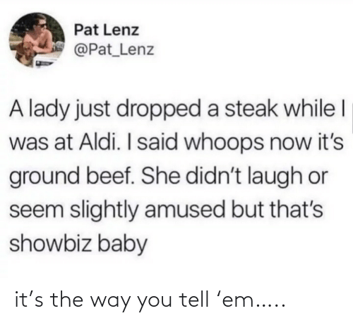 Beef, Aldi, and Baby: Pat Lenz  @Pat_Lenz  A lady just dropped a steak while I  was at Aldi. I said whoops now it's  ground beef. She didn't laugh or  seem slightly amused but that's  showbiz baby it's the way you tell 'em…..