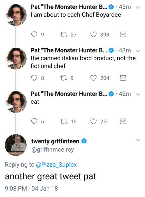"""Food, Monster, and Pizza: Pat """"The Monster Hunter B . 43m  I am about to each Chef Boyardee  v  1.27  393  Pat """"The Monster Hunter B . 43m  the canned italian food product, not the  fictional chef  Pat """"The Monster Hunter B...  42m  eat  6  19  251  twenty griffinteen  @griffinmcelroy  Replying to @Pizza_Suplex  another great tweet pat  9:08 PM 04 Jan 18"""