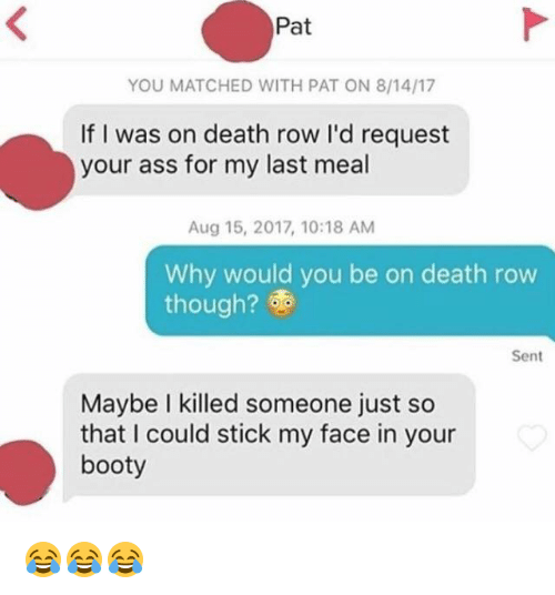 Booty, Death, and Last Meal: Pat  YOU MATCHED WITH PAT ON 8/14/17  If I was on death row I'd request  your ass for my last meal  Aug 15, 2017, 10:18 AM  Why would you be on death row  though?  Sent  Maybe I killed someone just so  that I could stick my face in your  booty 😂😂😂