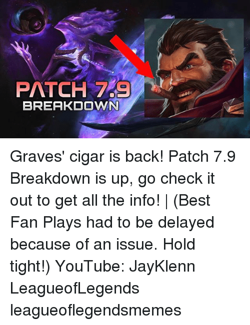 Memes, youtube.com, and Best: PATCH 7  BREAKDOWN Graves' cigar is back! Patch 7.9 Breakdown is up, go check it out to get all the info! | (Best Fan Plays had to be delayed because of an issue. Hold tight!) YouTube: JayKlenn LeagueofLegends leagueoflegendsmemes