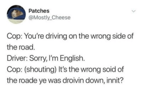 Driving, Sorry, and English: Patches  @Mostly_Cheese  Cop: You're driving on the wrong side of  the road.  Driver: Sorry, I'm English  Cop: (shouting) It's the wrong soid of  the roade ye was droivin down, innit?