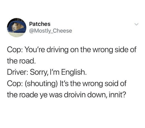 Driving, Sorry, and English: Patches  @Mostly_Cheese  Cop: You're driving on the wrong side of  the road  Driver: Sorry, I'm English.  Cop: (shouting) It's the wrong soid of  the roade ye was droivin down, innit?