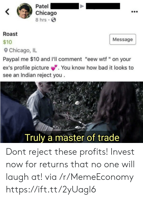 """Bad, Chicago, and Ex's: Patel  Chicago  8 hrs  Roast  Message  $10  Chicago, IL  Paypal me $10 and I'll comment """"eew wtf"""" on your  ex's profile picture.  see an Indian reject you  You know how bad it looks to  Truly a master of trade Dont reject these profits! Invest now for returns that no one will laugh at! via /r/MemeEconomy https://ift.tt/2yUagl6"""