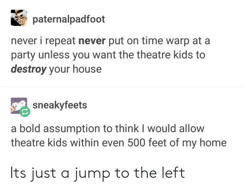 Party, Home, and House: paternalpadfoot  never i repeat never put on time warp at a  party unless you want the theatre kids to  destroy your house  sneakyfeets  a bold assumption to think I would allow  theatre kids within even 500 feet of my home Its just a jump to the left
