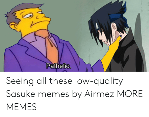 Dank, Memes, and Target: Pathetic Seeing all these low-quality Sasuke memes by Airmez MORE MEMES