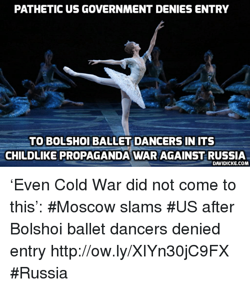 Memes, Http, and Propaganda: PATHETIC US GOVERNMENT DENIES ENTRY  TO BOLSHOI BALLET DANCERS INITS  CHILDLIKE PROPAGANDA WAR AGAINST RUSSIA  DAVIDICKE.COM 'Even Cold War did not come to this': #Moscow slams #US after Bolshoi ballet dancers denied entry http://ow.ly/XIYn30jC9FX #Russia