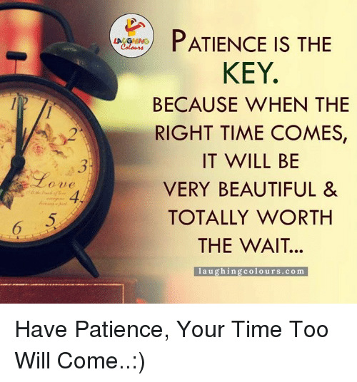 Beautiful, Patience, and Time: PATIENCE IS THE  KEY  BECAUSE WHEN THE  RIGHT TIME COMES,  IT WILL BE  VERY BEAUTIFUL &  TOTALLY WORTH  THE WAIT.  l a u ghing colo urs. co ma Have Patience, Your Time Too Will Come..:)