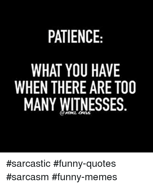 Funny Memes And Patience Patience What You Have When There Are To0 Many