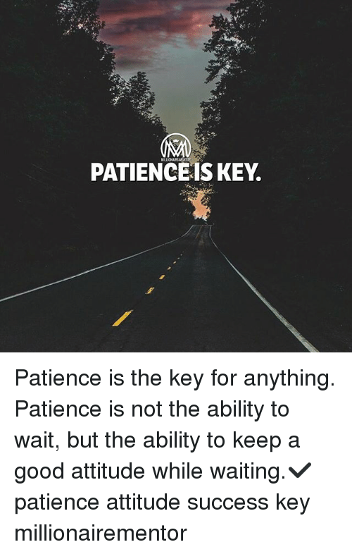 Memes, Good, and Patience: PATIENCEIS KEY. Patience is the key for anything. Patience is not the ability to wait, but the ability to keep a good attitude while waiting.✔️ patience attitude success key millionairementor