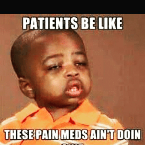 patients be like these pain meds aintdoin 10231078 patients be like these pain meds aintdoin meme on me me