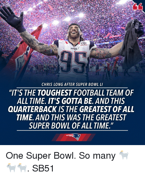 """Memes, 🤖, and Quarterback: PATR  CHRIS LONG AFTER SUPER BOWL LI  """"IT'S THE TOUGHEST FOOTBALL TEAM OF  ALL TIME. IT'S GOTTA BE. AND THIS  QUARTERBACK IS THE GREATESTOFALL  TIME. AND THIS WAS THE GREATEST  SUPER BOWL OF ALL TIME."""" One Super Bowl. So many 🐐🐐🐐. SB51"""